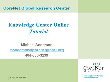 © 2008. CoreNet Global. All rights reserved. Knowledge Center Online Tutorial Michael Anderson 404-580-3239 CoreNet Global.
