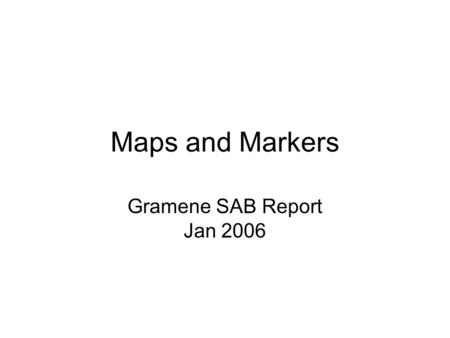 Maps and Markers Gramene SAB Report Jan 2006. CMap Improvements Expanded, reorganized and hidden menus New map glyphs –Number of features –Crop map –Magnify.