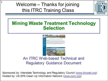 1 Mining Waste Treatment Technology Selection An ITRC Web-based Technical and Regulatory Guidance Document Welcome – Thanks for joining this ITRC Training.