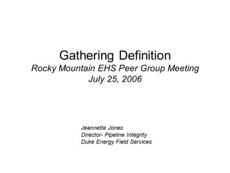 Gathering Definition Rocky Mountain EHS Peer Group Meeting July 25, 2006 Jeannette Jones Director- Pipeline Integrity Duke Energy Field Services.