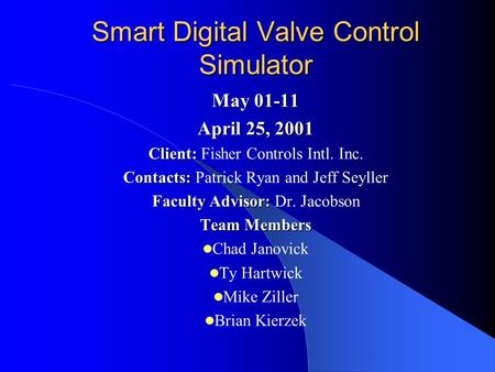 Smart Digital Valve Control Simulator May 01-11 April 25, 2001 Client: Client: Fisher Controls Intl. Inc. Contacts: Contacts: Patrick Ryan and Jeff Seyller.
