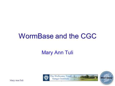 Mary Ann Tuli Advisory Board Meeting, CSHL 2005 WormBase and the CGC Mary Ann Tuli.