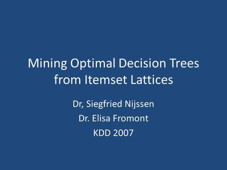 Mining Optimal Decision Trees from Itemset Lattices Dr, Siegfried Nijssen Dr. Elisa Fromont KDD 2007.