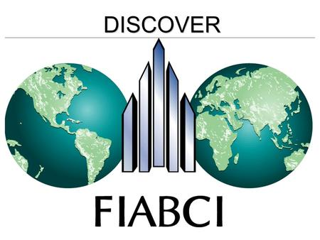 DISCOVER. FIABCI Paris 1948 THE INTERNATIONAL REAL ESTATE FEDERATION FIABCI Secretariat in Paris since 60 + years.