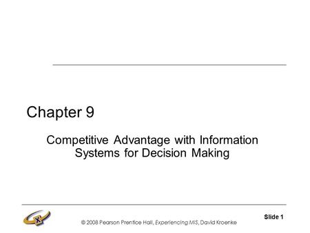 © 2008 Pearson Prentice Hall, Experiencing MIS, David Kroenke Slide 1 Chapter 9 Competitive Advantage with Information Systems for Decision Making.