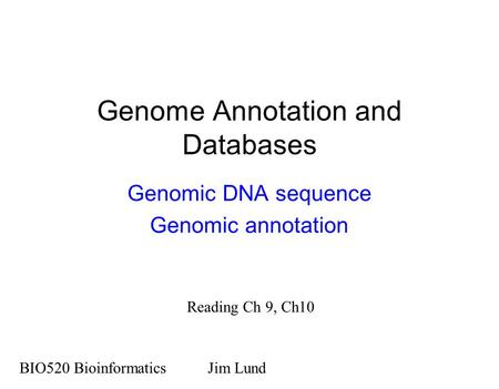 Genome Annotation and Databases Genomic DNA sequence Genomic annotation BIO520 BioinformaticsJim Lund Reading Ch 9, Ch10.
