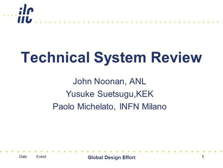 Date Event Global Design Effort 1 Technical System Review John Noonan, ANL Yusuke Suetsugu,KEK Paolo Michelato, INFN Milano.