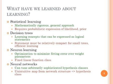 W HAT HAVE WE LEARNED ABOUT LEARNING ? Statistical learning Mathematically rigorous, general approach Requires probabilistic expression of likelihood,