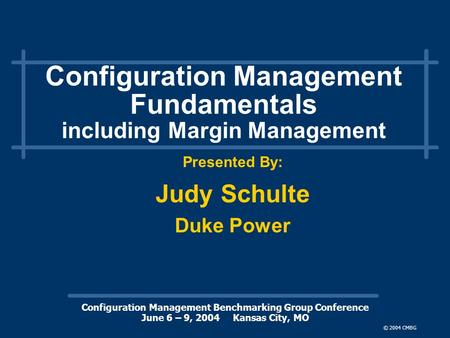 Configuration Management Benchmarking Group Conference June 6 – 9, 2004 Kansas City, MO © 2004 CMBG Configuration Management Fundamentals including Margin.