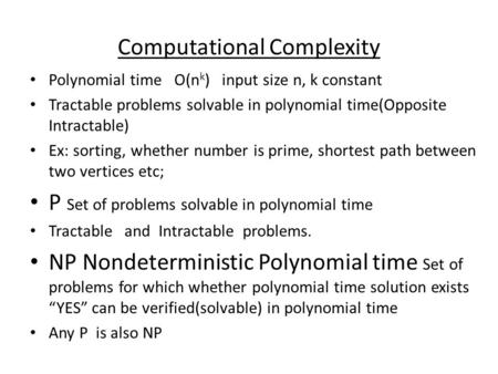 Computational Complexity Polynomial time O(n k ) input size n, k constant Tractable problems solvable in polynomial time(Opposite Intractable) Ex: sorting,