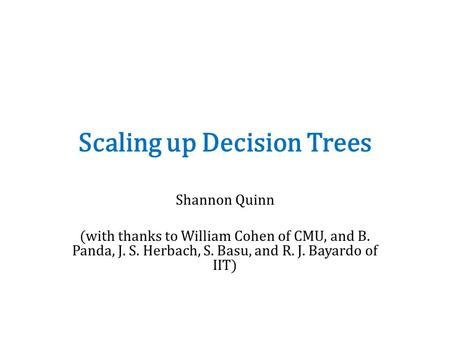 Scaling up Decision Trees Shannon Quinn (with thanks to William Cohen of CMU, and B. Panda, J. S. Herbach, S. Basu, and R. J. Bayardo of IIT)