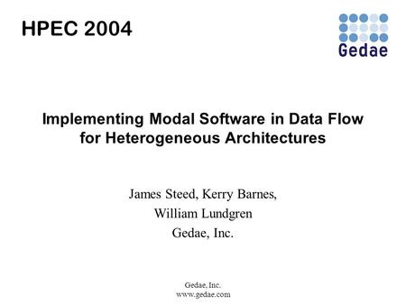 Gedae, Inc. www.gedae.com Implementing Modal Software in Data Flow for Heterogeneous Architectures James Steed, Kerry Barnes, William Lundgren Gedae, Inc.