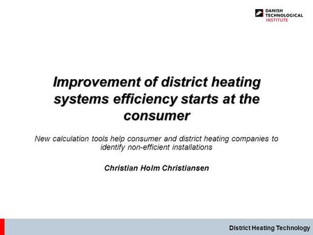 District Heating Technology Improvement of district heating systems efficiency starts at the consumer New calculation tools help consumer and district.
