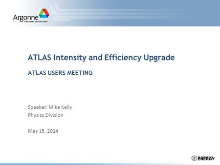 ATLAS Intensity and Efficiency Upgrade ATLAS USERS MEETING Speaker: Mike Kelly Physics Division May 15, 2014.