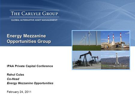 Energy Mezzanine Opportunities Group IPAA Private Capital Conference Rahul Culas Co-Head Energy Mezzanine Opportunities February 24, 2011.