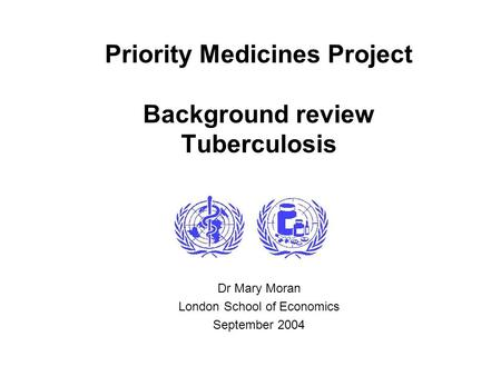 Priority Medicines Project Background review Tuberculosis Dr Mary Moran London School of Economics September 2004.
