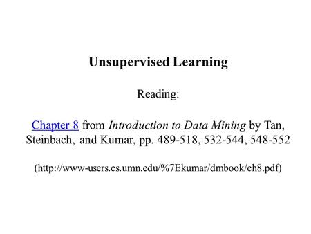 Unsupervised Learning Reading: Chapter 8 from Introduction to Data Mining by Tan, Steinbach, and Kumar, pp. 489-518, 532-544, 548-552 (http://www-users.cs.umn.edu/%7Ekumar/dmbook/ch8.pdf)