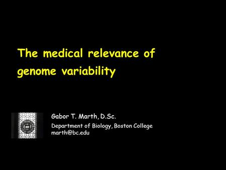 The medical relevance of genome variability Gabor T. Marth, D.Sc. Department of Biology, Boston College