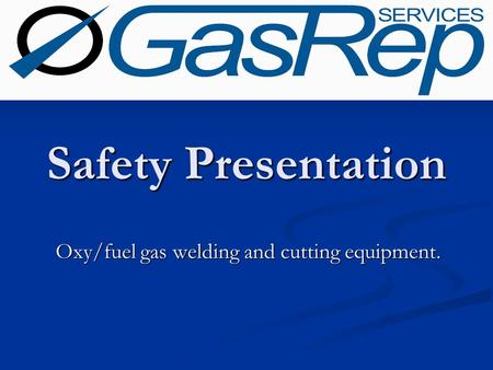Oxy/fuel gas welding and cutting equipment. Safety Presentation.