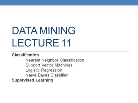 DATA MINING LECTURE 11 Classification Nearest Neighbor Classification Support Vector Machines Logistic Regression Naïve Bayes Classifier Supervised Learning.