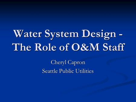 Water System Design - The Role of O&M Staff Cheryl Capron Seattle Public Utilities.