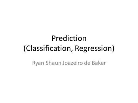 Prediction (Classification, Regression) Ryan Shaun Joazeiro de Baker.
