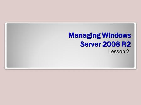 Managing Windows Server 2008 R2 Lesson 2. Objectives.