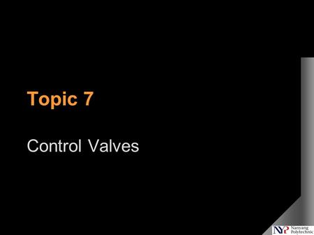 Topic 7 Control Valves. What We Will Cover Topic 1 Introduction To Process Control Topic 2 Introduction To Process Dynamics Topic 3 Plant Testing And.