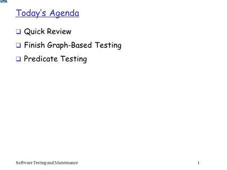 Today's Agenda  Quick Review  Finish Graph-Based Testing  Predicate Testing Software Testing and Maintenance 1.