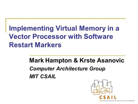Implementing Virtual Memory in a Vector Processor with Software Restart Markers Mark Hampton & Krste Asanovic Computer Architecture Group MIT CSAIL.