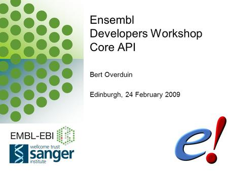 EBI is an Outstation of the European Molecular Biology Laboratory. Bert Overduin Edinburgh, 24 February 2009 Ensembl Developers Workshop Core API.