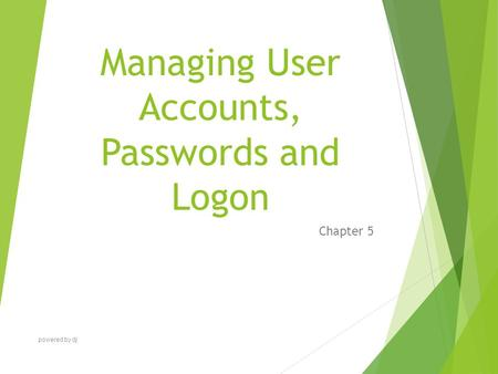 Managing User Accounts, Passwords and Logon Chapter 5 powered by dj.