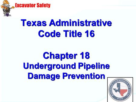 Excavator Safety DIG TESS Texas Administrative Code Title 16 Chapter 18 Underground Pipeline Damage Prevention.