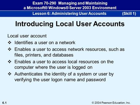 6.1 © 2004 Pearson Education, Inc. Exam 70-290 Managing and Maintaining a Microsoft® Windows® Server 2003 Environment Lesson 6: Administering User Accounts.