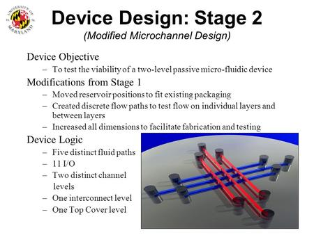 Device Design: Stage 2 (Modified Microchannel Design) Device Objective –To test the viability of a two-level passive micro-fluidic device Modifications.