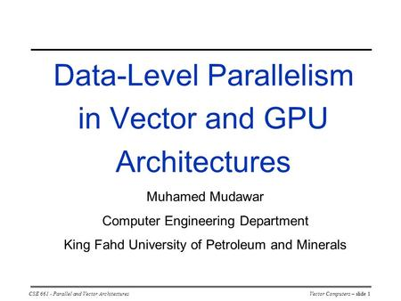 CSE 661 - Parallel and Vector ArchitecturesVector Computers – slide 1 Data-Level Parallelism in Vector and GPU Architectures Muhamed Mudawar Computer Engineering.