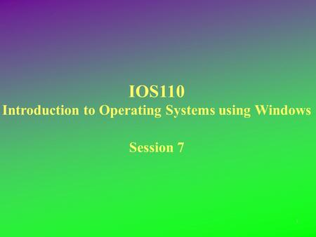 IOS110 Introduction to Operating Systems using Windows Session 7 1.