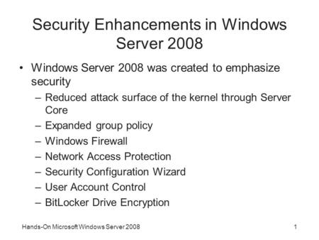 Hands-On Microsoft Windows Server 20081 Security Enhancements in Windows Server 2008 Windows Server 2008 was created to emphasize security –Reduced attack.