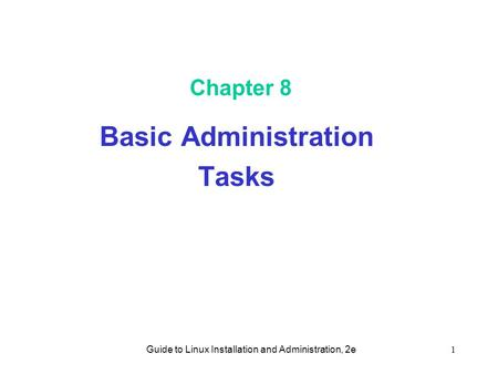 Guide to Linux Installation and Administration, 2e1 Chapter 8 Basic Administration Tasks.