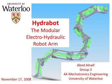 Hydrabot The Modular Electro-Hydraulic Robot Arm Abed Alnaif Group 3 4A Mechatronics Engineering University of Waterloo November 17, 2008.