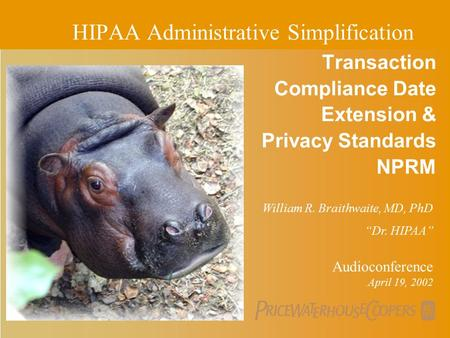 PricewaterhouseCoopers Transaction Compliance Date Extension & Privacy Standards NPRM Audioconference April 19, 2002 HIPAA Administrative Simplification.