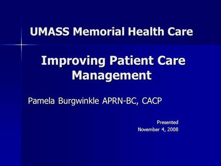 UMASS Memorial Health Care Improving Patient Care Management Pamela Burgwinkle APRN-BC, CACP Presented November 4, 2008.