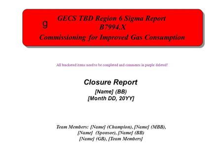 GECS TBD Region 6 Sigma Report B7994.X Commissioning for Improved Gas Consumption GECS TBD Region 6 Sigma Report B7994.X Commissioning for Improved Gas.
