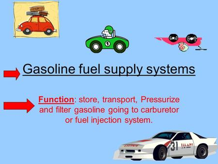 Gasoline fuel supply systems Function: store, transport, Pressurize and filter gasoline going to carburetor or fuel injection system.