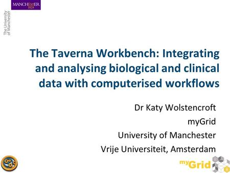 The Taverna Workbench: Integrating and analysing biological and clinical data with computerised workflows Dr Katy Wolstencroft myGrid University of Manchester.