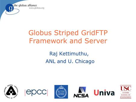 Globus Striped GridFTP Framework and Server Raj Kettimuthu, ANL and U. Chicago.