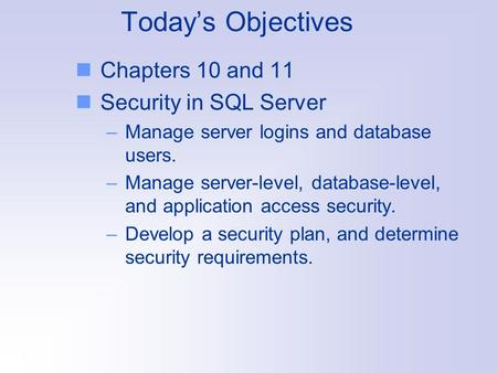 Today's Objectives Chapters 10 and 11 Security in SQL Server –Manage server logins and database users. –Manage server-level, database-level, and application.