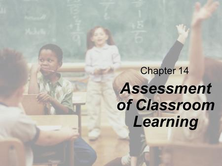 Chapter 14 Assessment of Classroom Learning. Copyright © Cengage Learning. All rights reserved. 14 | 2 Overview The Role of Assessment in Teaching Ways.