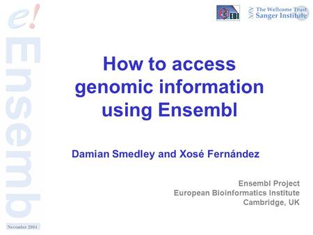 How to access genomic information using Ensembl Damian Smedley and Xosé Fernández Ensembl Project European Bioinformatics Institute Cambridge, UK November.