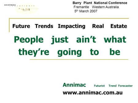 Future Trends Impacting Real Estate People just ain't what they're going to be Annimac Futurist Trend Forecaster www.annimac.com.au Barry Plant National.